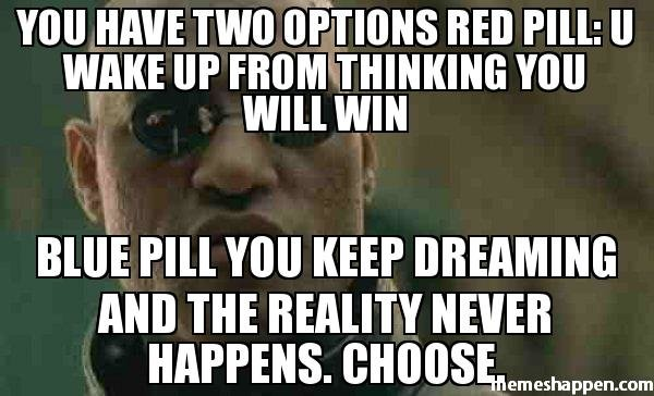 YOU-HAVE-TWO-OPTIONS-RED-PILL-U-WAKE-UP-FROM-THINKING-YOU-WILL-WIN-bLUE-PILL-YOU-KEEP-DREAMING-AND-THE-REALITY-NEVER-HAPPENS-cHOOSE-meme-25715.jpg
